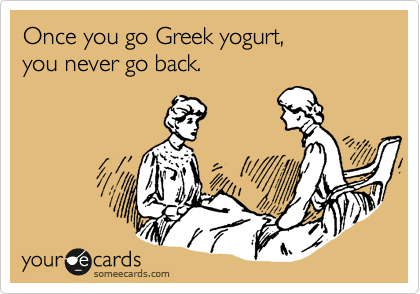 Once you go Greek yogurt,  you never go back.