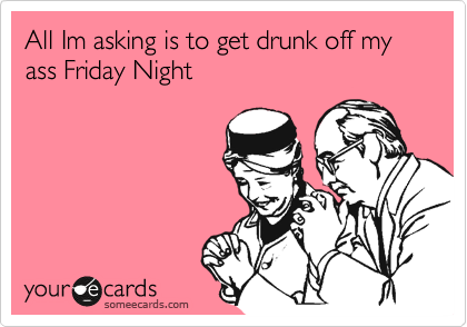 All Im asking is to get drunk off my ass Friday Night