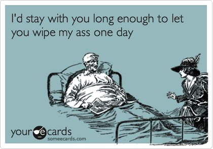I'd stay with you long enough to let you wipe my ass one day