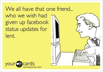 We all have that one friend... who we wish had given up facebook status updates for lent.