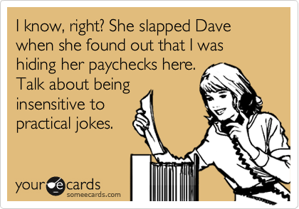 I know, right? She slapped Dave when she found out that I was hiding her paychecks here. Talk about being insensitive to practical jokes.