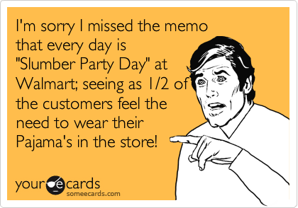 """I'm sorry I missed the memo that every day is """"Slumber Party Day"""" at Walmart; seeing as 1/2 of the customers feel the need to wear their Pajama's in the store!"""