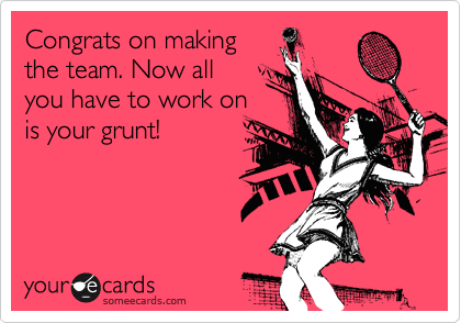 Congrats on making the team. Now all  you have to work on is your grunt!