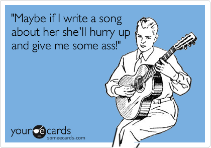 """Maybe if I write a song about her she'll hurry up and give me some ass!"""