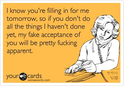 I know you're filling in for me tomorrow, so if you don't do all the things I haven't done yet, my fake acceptance of you will be pretty fucking apparent.