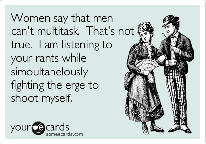 Women say that men can't multitask.  That's not true.  I am listening to your rants while simoultanelously fighting the erge to shoot myself.