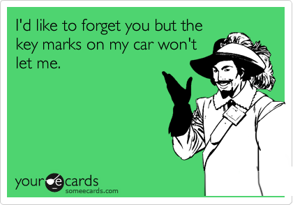 I'd like to forget you but the key marks on my car won't let me.