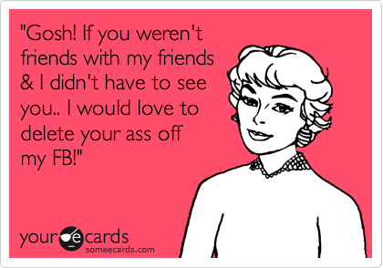 """""""Gosh! If you weren't friends with my friends & I didn't have to see you.. I would love to delete your ass off my FB!"""""""