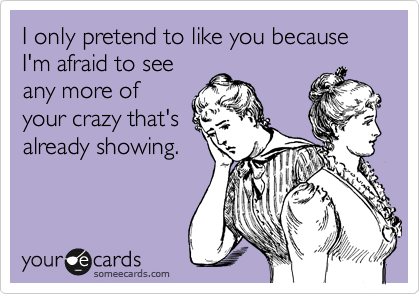 I only pretend to like you because I'm afraid to see any more of your crazy that's already showing.
