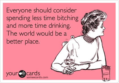 Everyone should consider spending less time bitching and more time drinking. The world would be a better place.