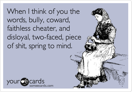When I think of you the words, bully, coward, faithless cheater, and disloyal, two-faced, piece of shit, spring to mind.