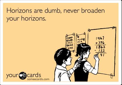 Horizons are dumb, never broaden your horizons.