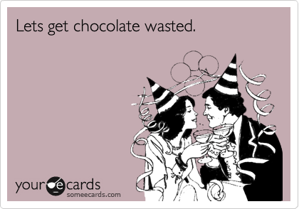Lets get chocolate wasted.