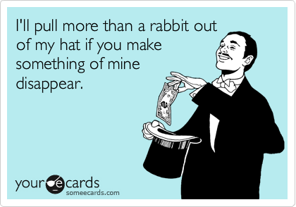 I'll pull more than a rabbit out of my hat if you make something of mine disappear.