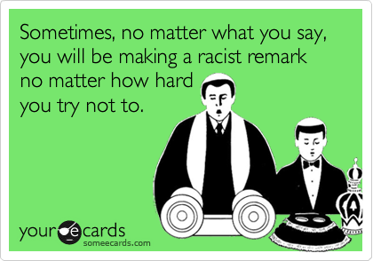 Sometimes, no matter what you say, you will be making a racist remark no matter how hard you try not to.