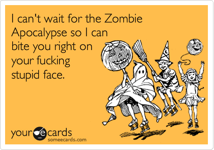 I can't wait for the Zombie Apocalypse so I can bite you right on your fucking stupid face.