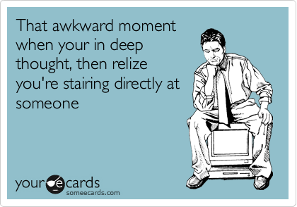 That awkward moment when your in deep thought, then relize you're stairing directly at someone