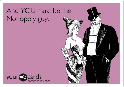 And YOU must be the Monopoly guy.