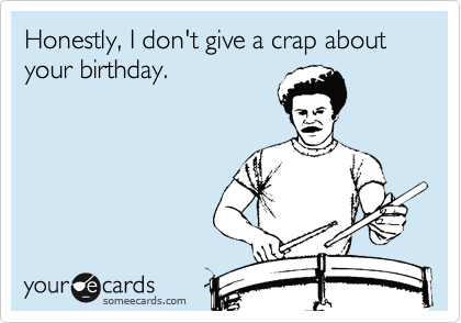 Honestly, I don't give a crap about your birthday.
