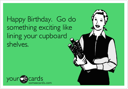 Happy Birthday.  Go do something exciting like lining your cupboard shelves.