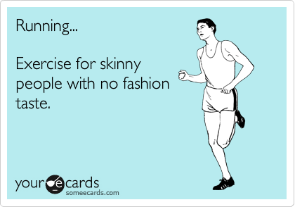 Running...  Exercise for skinny people with no fashion taste.