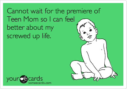 Cannot wait for the premiere of Teen Mom so I can feel better about my screwed up life.