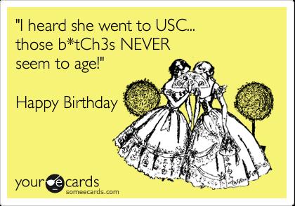 """I heard she went to USC...  those b*tCh3s NEVER  seem to age!""  Happy Birthday"