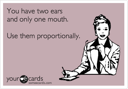 You have two ears and only one mouth.  Use them proportionally.