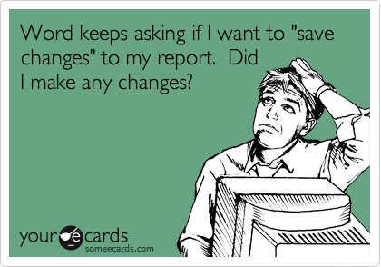 "Word keeps asking if I want to ""save changes"" to my report.  Did I make any changes?"