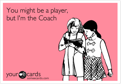 You might be a player,  but I'm the Coach