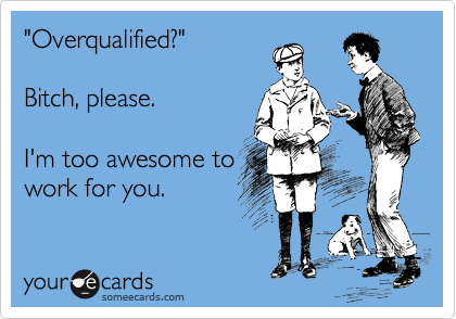 """Overqualified?""  Bitch, please.  I'm too awesome to work for you."