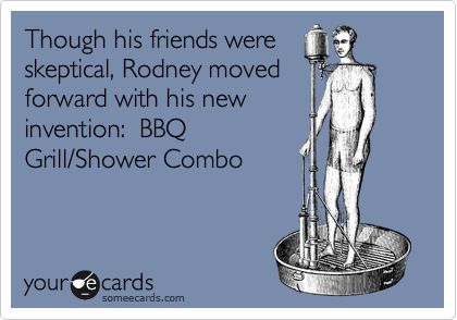 Though his friends were skeptical, Rodney moved forward with his new invention:  BBQ Grill/Shower Combo