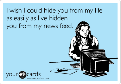 I wish I could hide you from my life as easily as I've hidden you from my news feed.