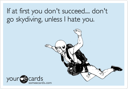 If at first you don't succeed.... don't go skydiving, unless I hate you.