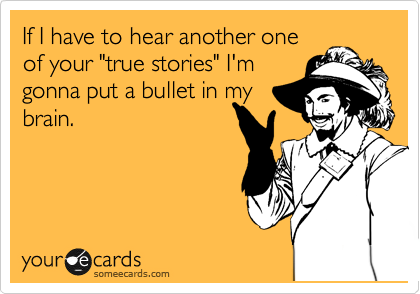 """If I have to hear another one of your """"true stories"""" I'm gonna put a bullet in my brain."""