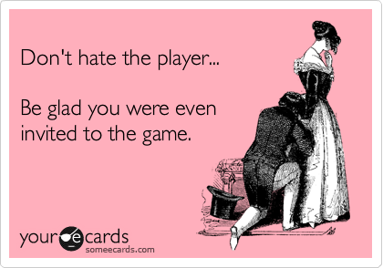 Don't hate the player...  Be glad you were even invited to the game.