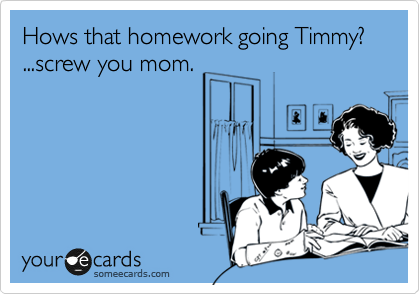 Hows that homework going Timmy? ...screw you mom.