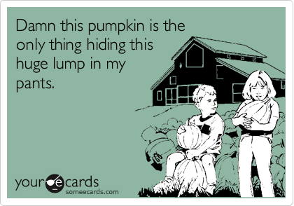 Damn this pumpkin is the only thing hiding this huge lump in my pants.