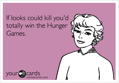 If looks could kill you'd totally win the Hunger Games.