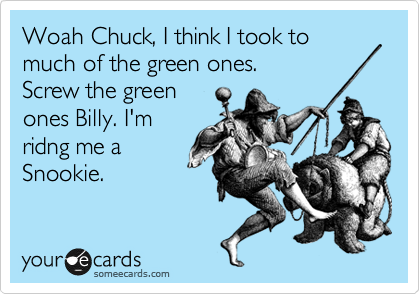 Woah Chuck, I think I took to much of the green ones. Screw the green ones Billy. I'm ridng me a Snookie.