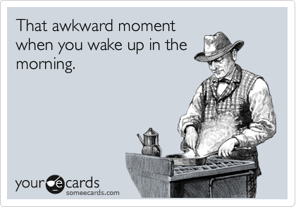 That awkward moment when you wake up in the morning.