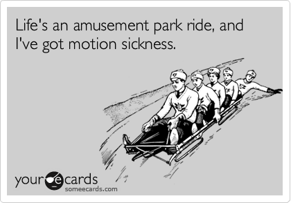 Life's an amusement park ride, and I've got motion sickness.