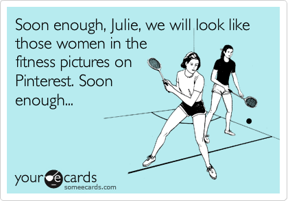 Soon enough, Julie, we will look like those women in the fitness pictures on Pinterest. Soon enough...