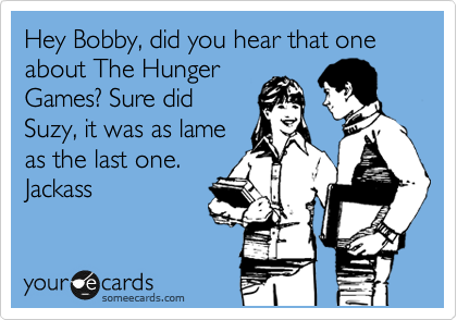 Hey Bobby, did you hear that one about The Hunger Games? Sure did Suzy, it was as lame as the last one. Jackass