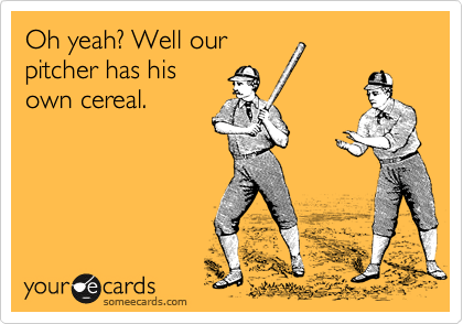 Oh yeah? Well our pitcher has his own cereal.
