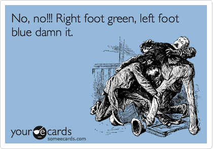 No, no!!! Right foot green, left foot blue damn it.