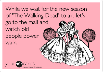 "While we wait for the new season of ""The Walking Dead"" to air, let's go to the mall and watch old people power walk."