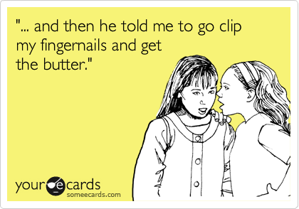 """""""... and then he told me to go clip my fingernails and get the butter."""""""