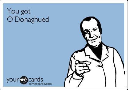 You got O'Donaghued