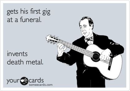 gets his first gig  at a funeral.    invents death metal.